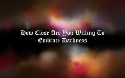 How Close Are You Willing To Embrace Darkness?