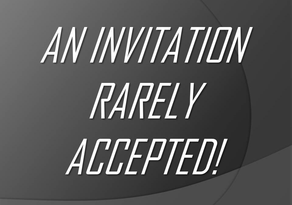 An Invitation Rarely Accepted