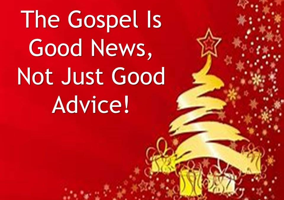 The Gospel is Good News Not Just Good Advice
