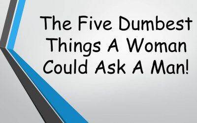The Five Dumbest Things A Woman Could Ask A Man