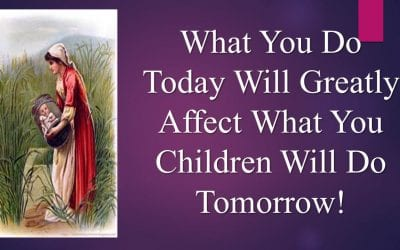 What You Do Today Will Greatly Affect What Your Children Will Do Tomorrow