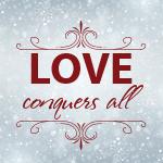 We Believe…Love conquers All…Relentless